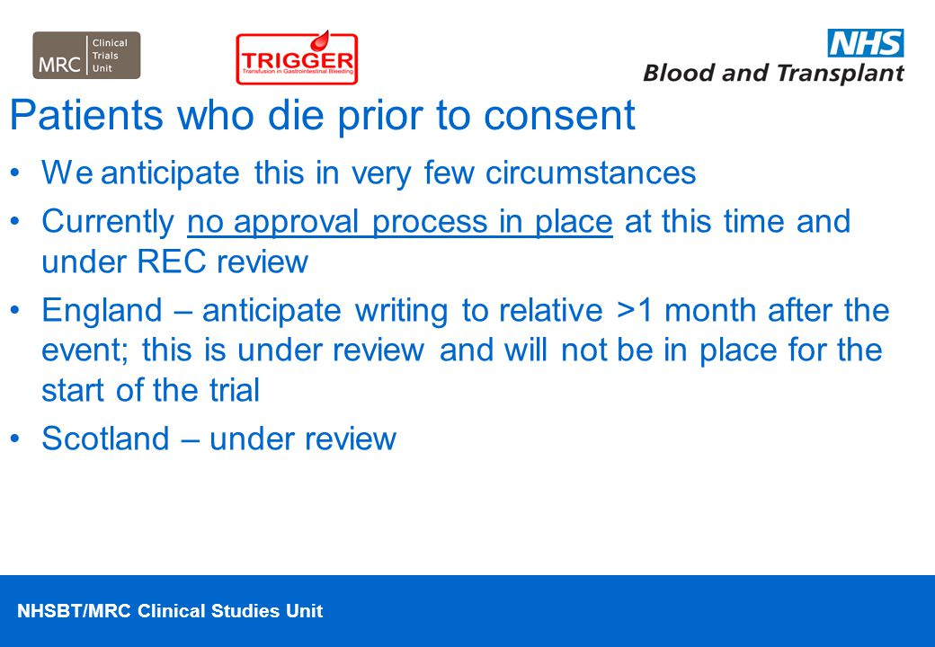 NHSBT/MRC Clinical Studies Unit Patients who die prior to consent We anticipate this in very few circumstances Currently no approval process in place