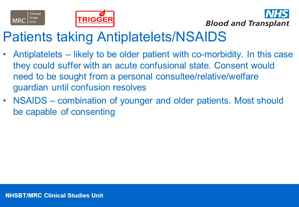 NHSBT/MRC Clinical Studies Unit Patients taking Antiplatelets/NSAIDS Antiplatelets – likely to be older patient with co-morbidity. In this case they c