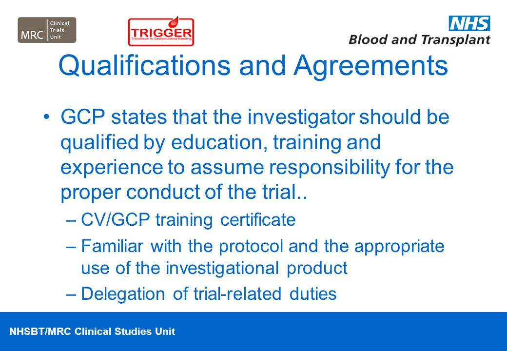 NHSBT/MRC Clinical Studies Unit Qualifications and Agreements GCP states that the investigator should be qualified by education, training and experien