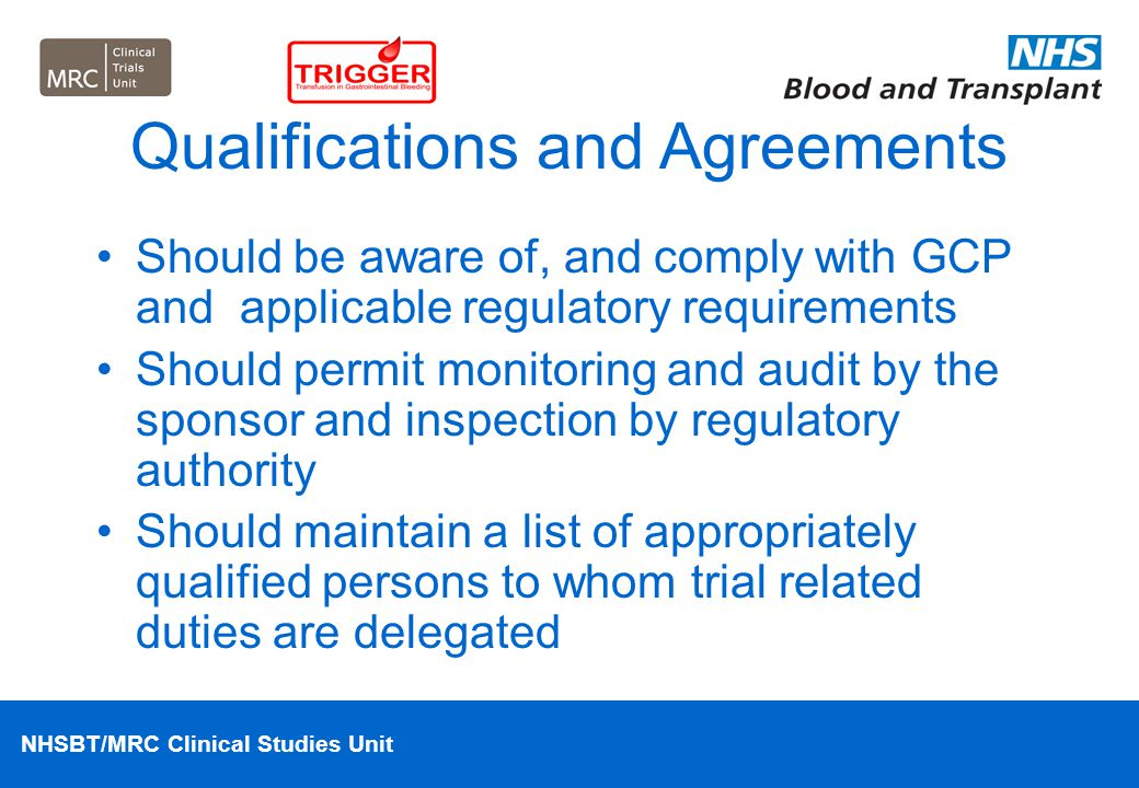 NHSBT/MRC Clinical Studies Unit Qualifications and Agreements Should be aware of, and comply with GCP and applicable regulatory requirements Should pe