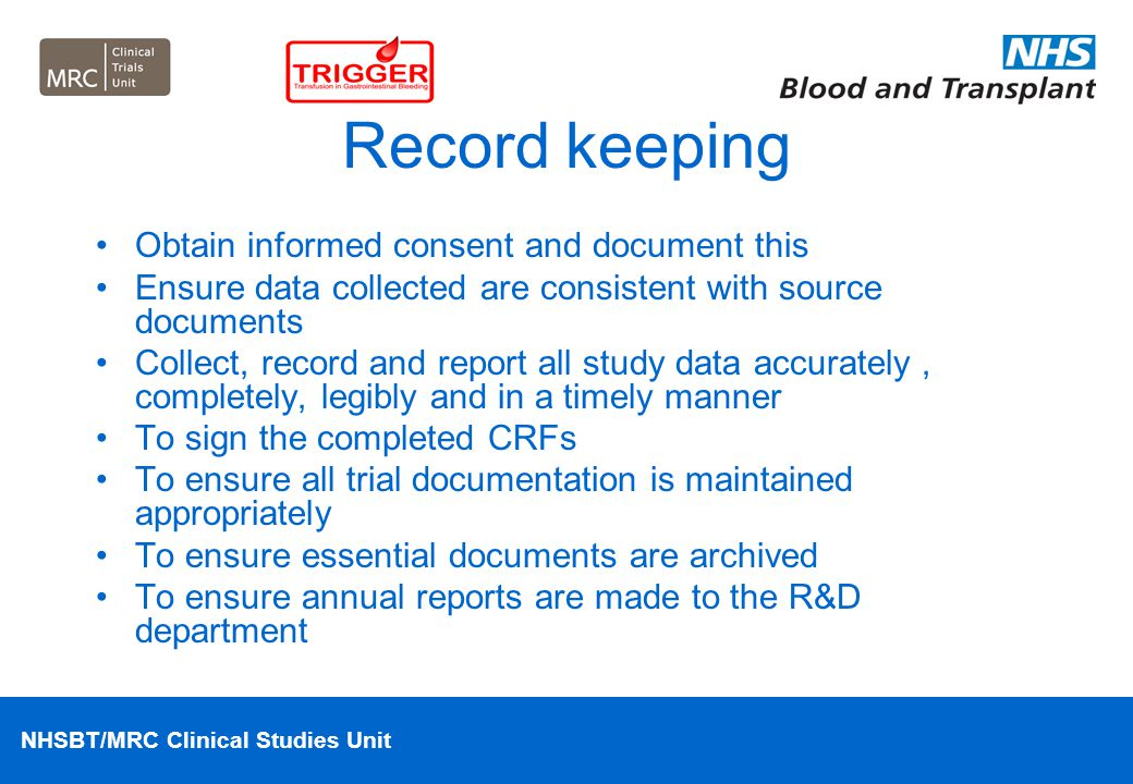 NHSBT/MRC Clinical Studies Unit Record keeping Obtain informed consent and document this Ensure data collected are consistent with source documents Co