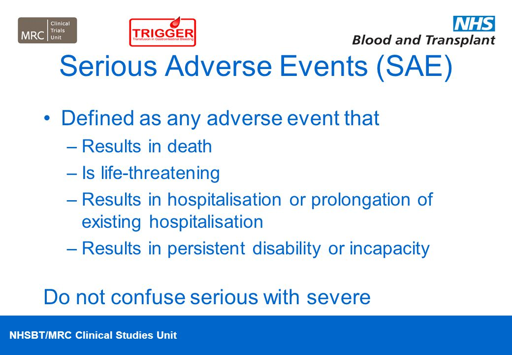 NHSBT/MRC Clinical Studies Unit Serious Adverse Events (SAE) Defined as any adverse event that –Results in death –Is life-threatening –Results in hosp