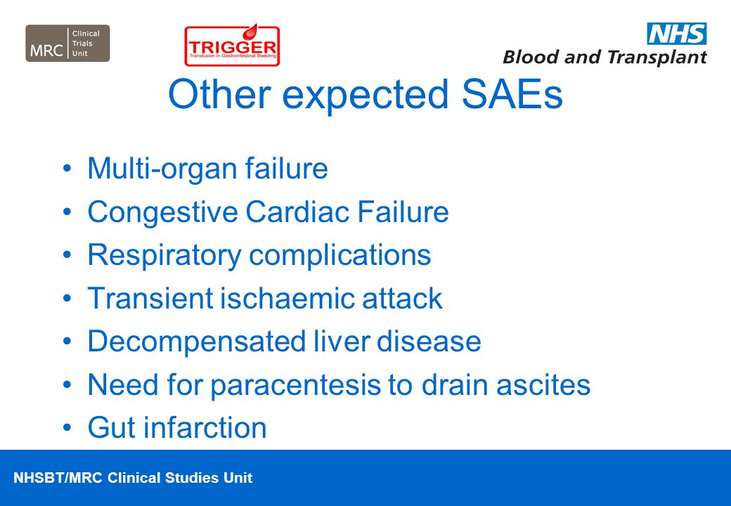 NHSBT/MRC Clinical Studies Unit Other expected SAEs Multi-organ failure Congestive Cardiac Failure Respiratory complications Transient ischaemic attac