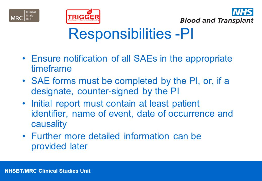NHSBT/MRC Clinical Studies Unit Responsibilities -PI Ensure notification of all SAEs in the appropriate timeframe SAE forms must be completed by the P