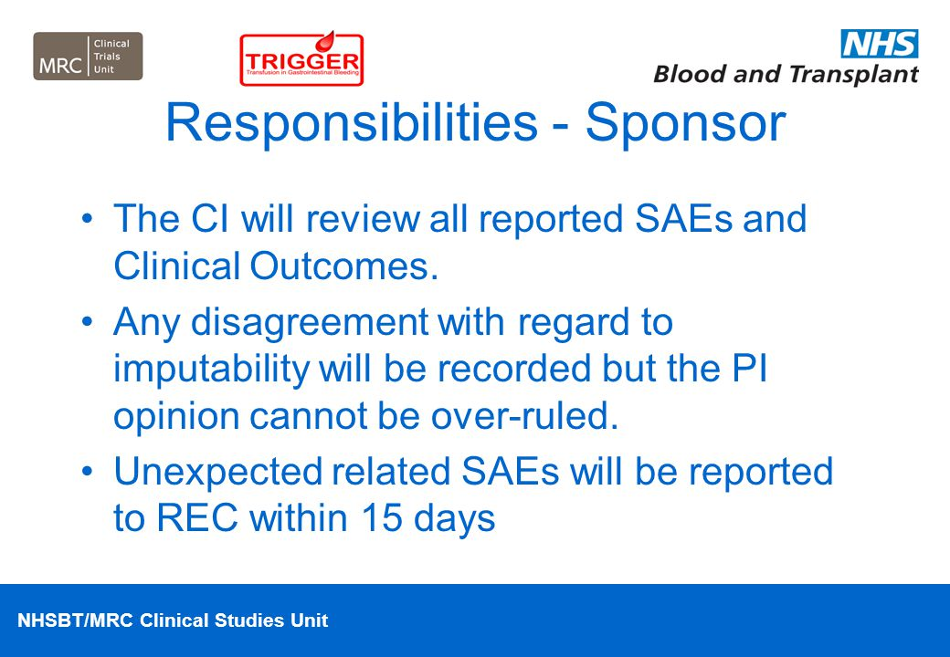 NHSBT/MRC Clinical Studies Unit Responsibilities - Sponsor The CI will review all reported SAEs and Clinical Outcomes. Any disagreement with regard to
