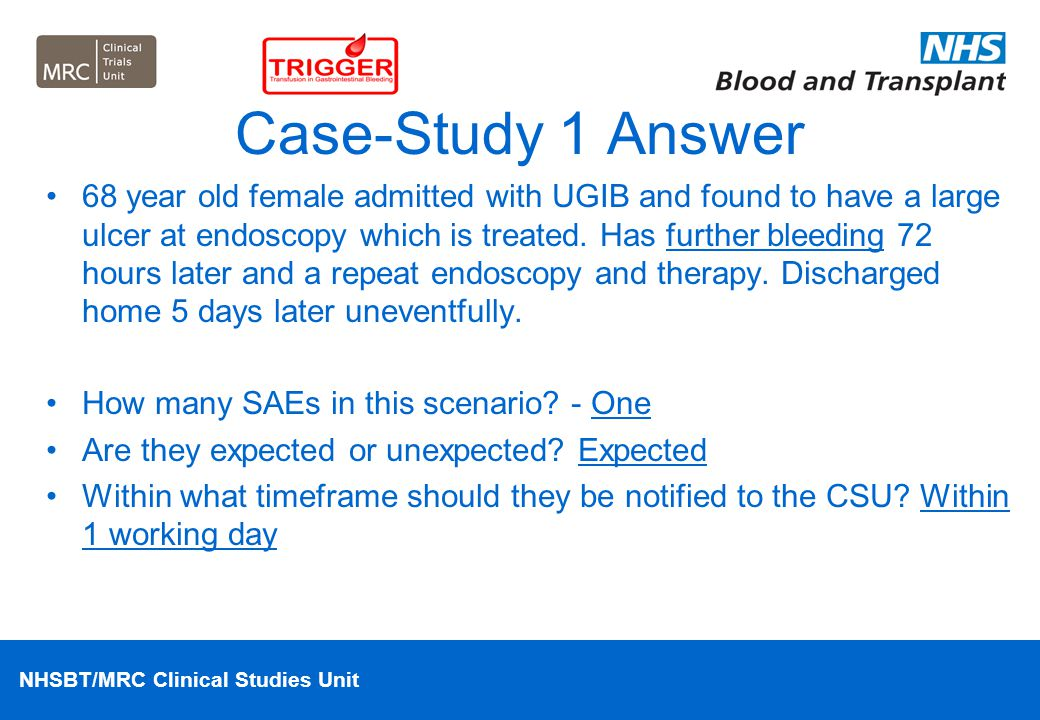 NHSBT/MRC Clinical Studies Unit Case-Study 1 Answer 68 year old female admitted with UGIB and found to have a large ulcer at endoscopy which is treate