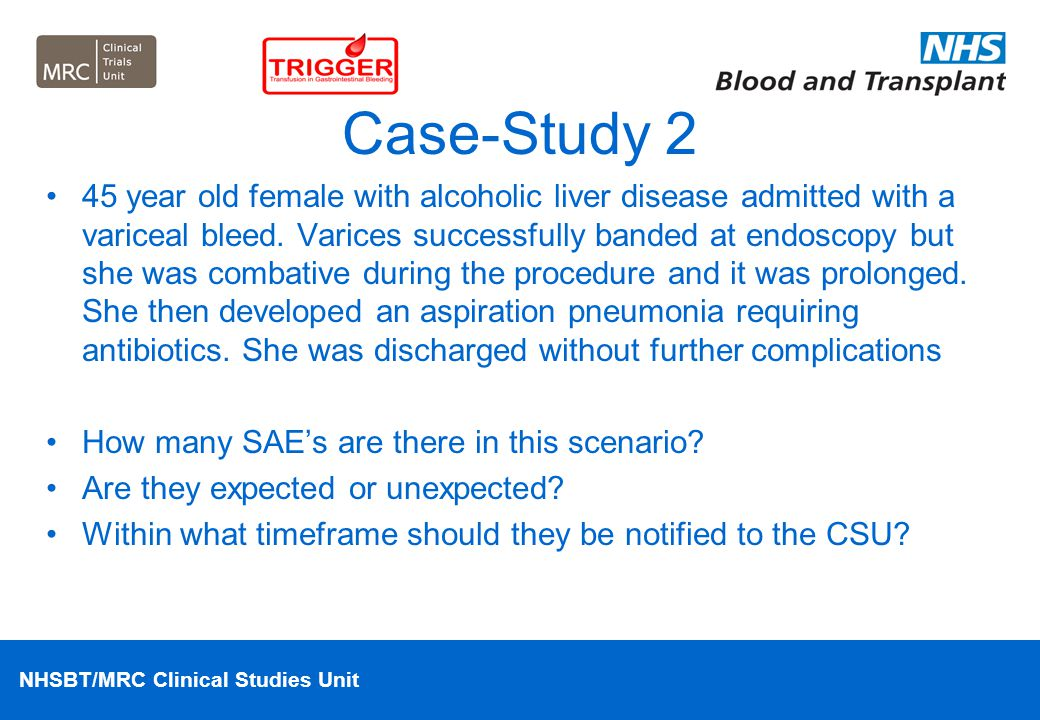 NHSBT/MRC Clinical Studies Unit Case-Study 2 45 year old female with alcoholic liver disease admitted with a variceal bleed. Varices successfully band