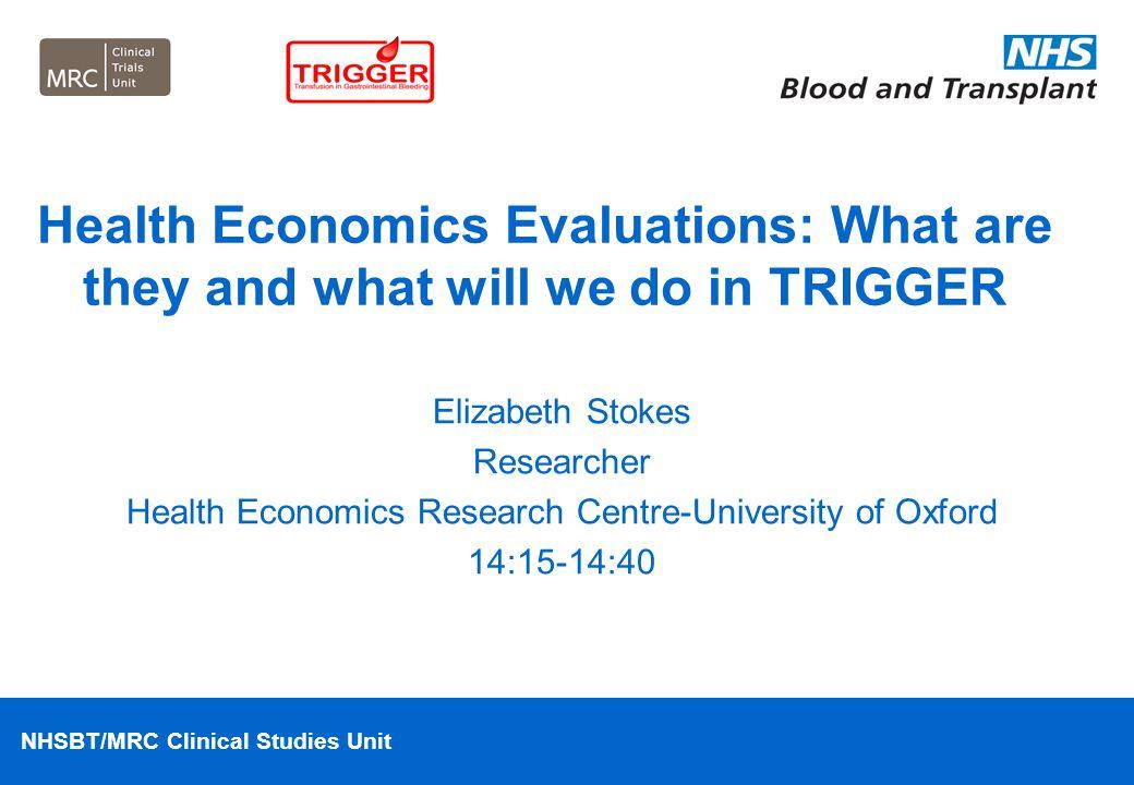 NHSBT/MRC Clinical Studies Unit Elizabeth Stokes Researcher Health Economics Research Centre-University of Oxford 14:15-14:40 Health Economics Evaluat