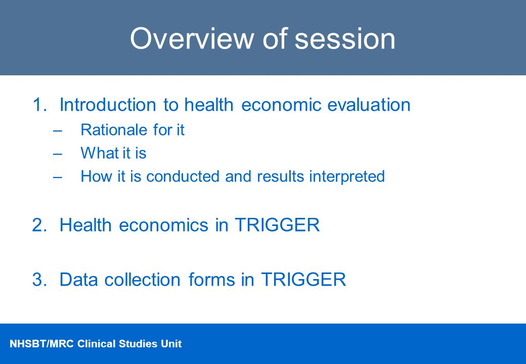 NHSBT/MRC Clinical Studies Unit Overview of session 1.Introduction to health economic evaluation –Rationale for it –What it is –How it is conducted an