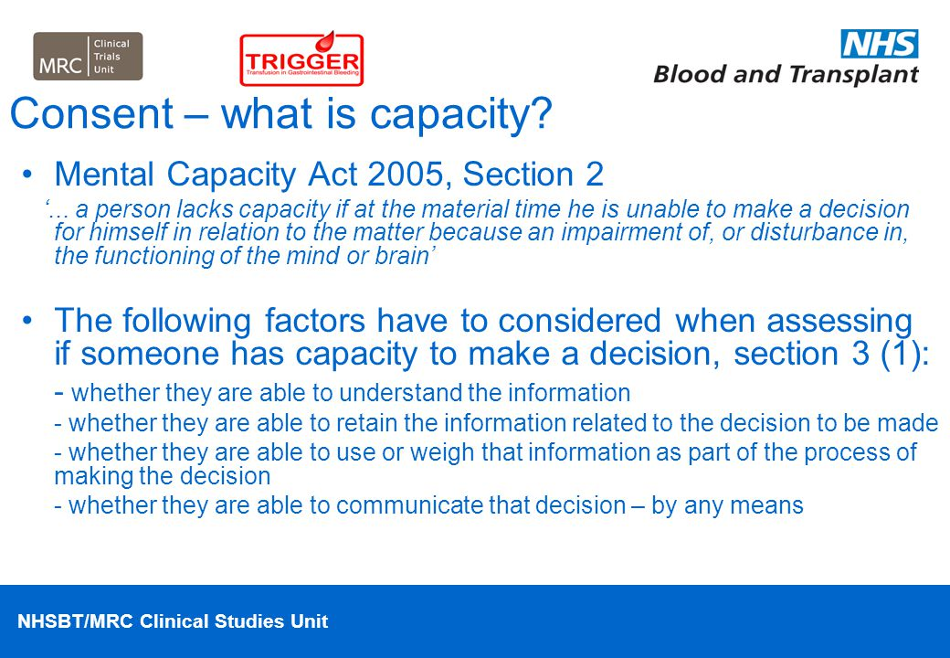 NHSBT/MRC Clinical Studies Unit Consent procedures Spectrum of illness Anticipate that most patients will be able to provide consent for themselves Patients who may lack capacity include: - elderly patients with pre-existing cognitive impairment Patients who may have fluctuating capacity include: - elderly patients with acute confusional state - decompensated liver disease - alcohol withdrawal – especially Delerium Tremens