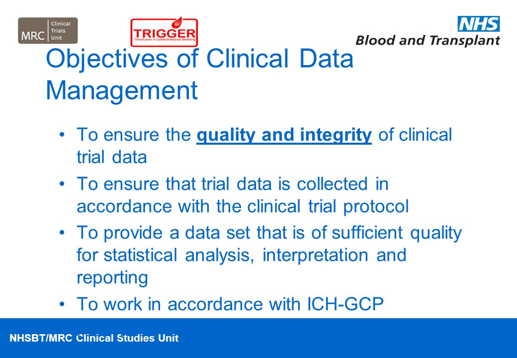 NHSBT/MRC Clinical Studies Unit Objectives of Clinical Data Management To ensure the quality and integrity of clinical trial data To ensure that trial