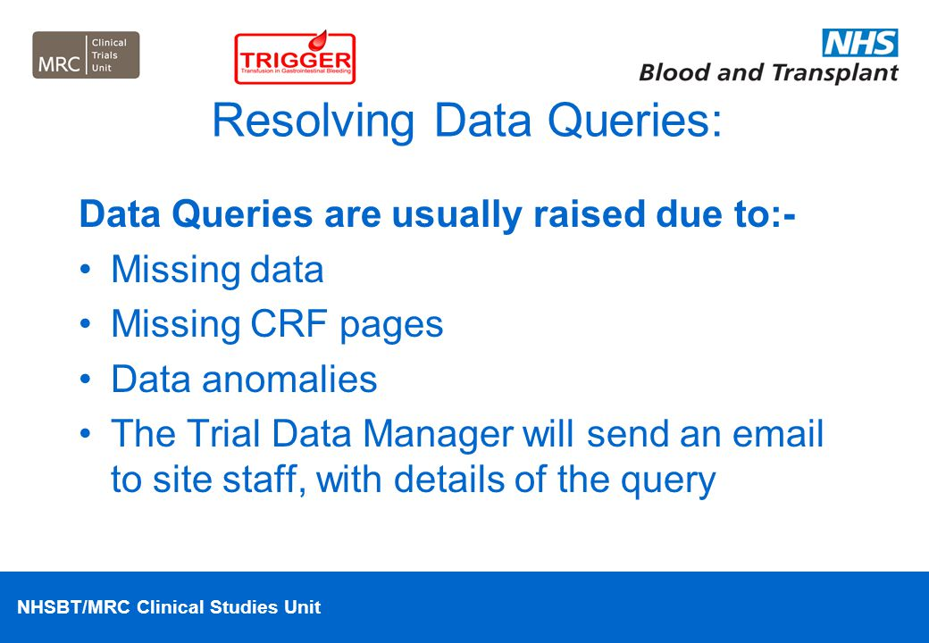 NHSBT/MRC Clinical Studies Unit Resolving Data Queries: Data Queries are usually raised due to:- Missing data Missing CRF pages Data anomalies The Tri
