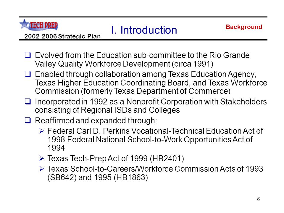 6 Background 2002-2006 Strategic Plan  Evolved from the Education sub-committee to the Rio Grande Valley Quality Workforce Development (circa 1991)  Enabled through collaboration among Texas Education Agency, Texas Higher Education Coordinating Board, and Texas Workforce Commission (formerly Texas Department of Commerce)  Incorporated in 1992 as a Nonprofit Corporation with Stakeholders consisting of Regional ISDs and Colleges  Reaffirmed and expanded through:  Federal Carl D.