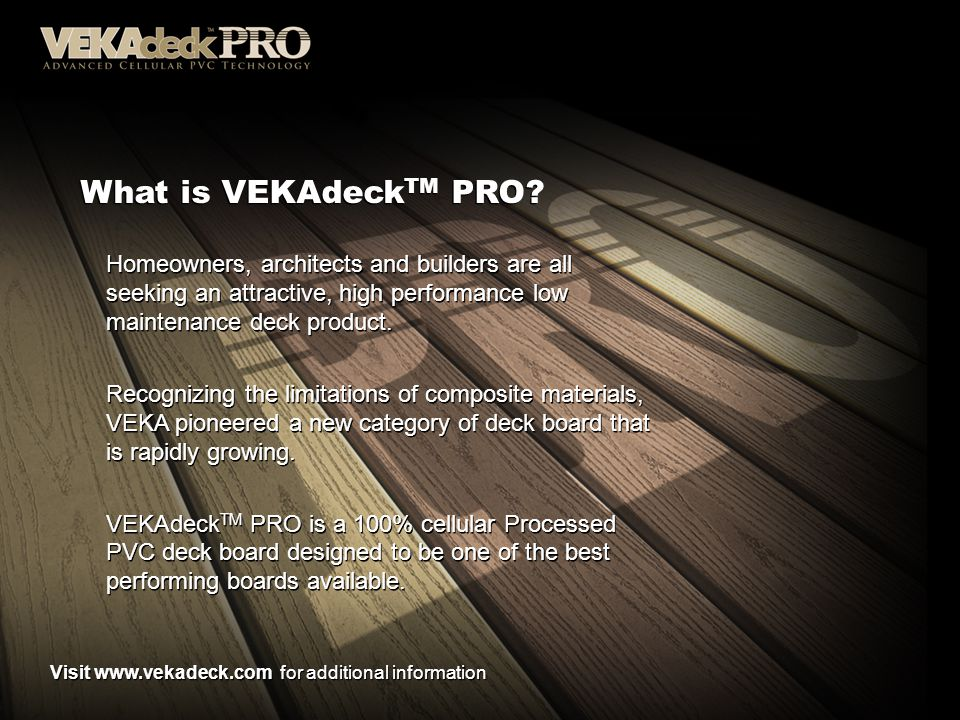 What is VEKAdeck TM PRO? Homeowners, architects and builders are all seeking an attractive, high performance low maintenance deck product. Recognizing