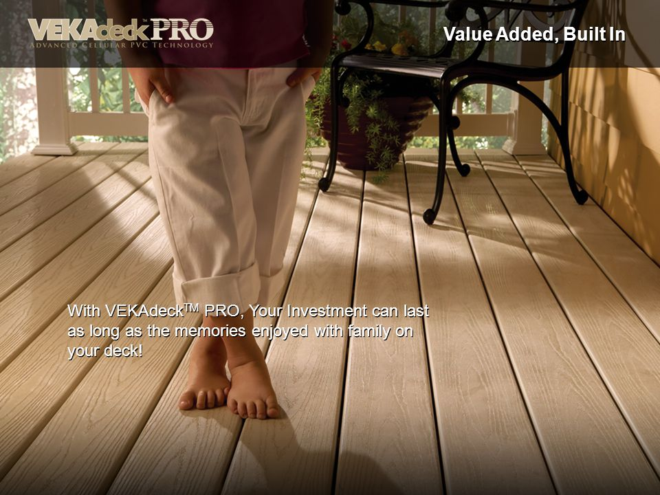 Value Added, Built In With VEKAdeck TM PRO, Your Investment can last as long as the memories enjoyed with family on your deck!