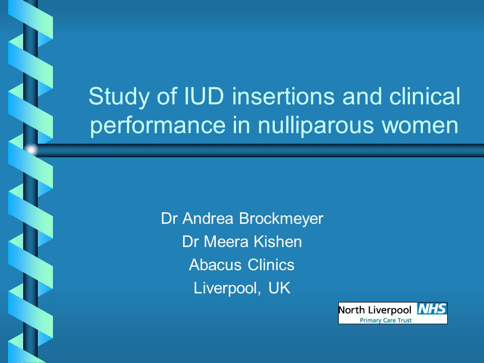Study of IUD insertions and clinical performance in nulliparous women Dr Andrea Brockmeyer Dr Meera Kishen Abacus Clinics Liverpool, UK