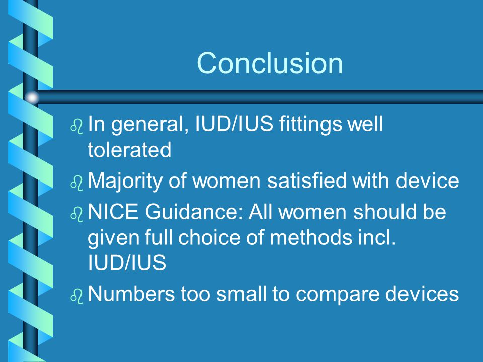 Conclusion b b In general, IUD/IUS fittings well tolerated b b Majority of women satisfied with device b b NICE Guidance: All women should be given full choice of methods incl.