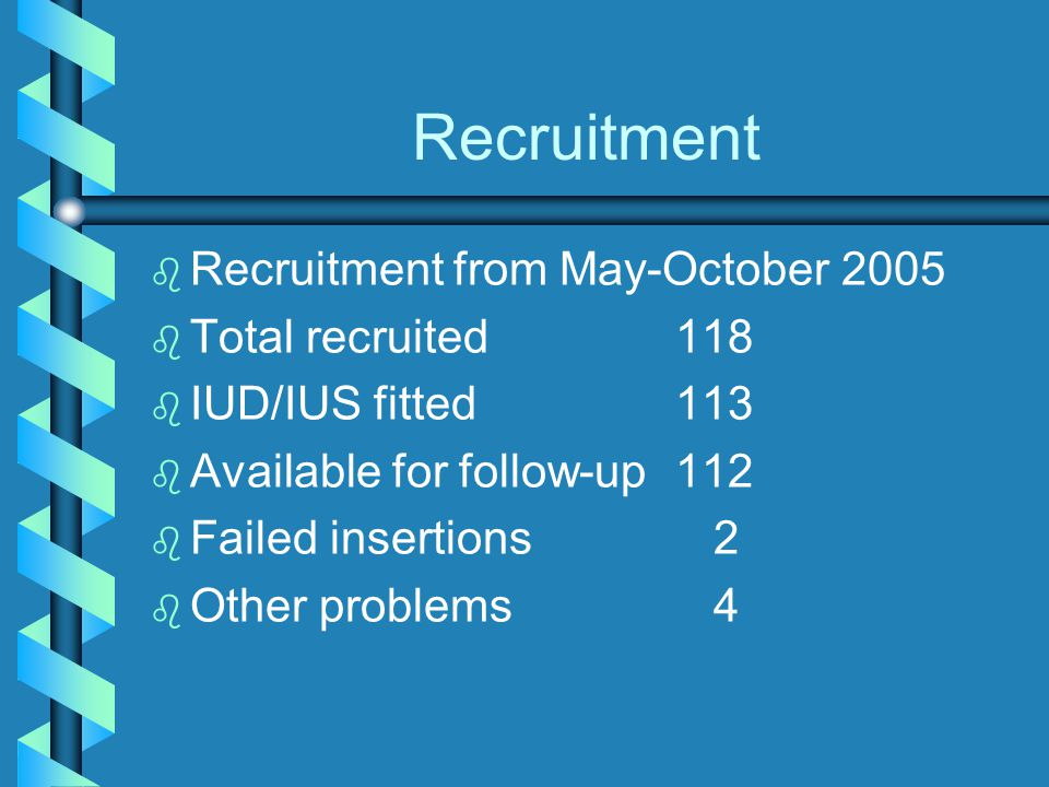 Recruitment b b Recruitment from May-October 2005 b b Total recruited118 b b IUD/IUS fitted113 b b Available for follow-up112 b b Failed insertions 2 b b Other problems 4