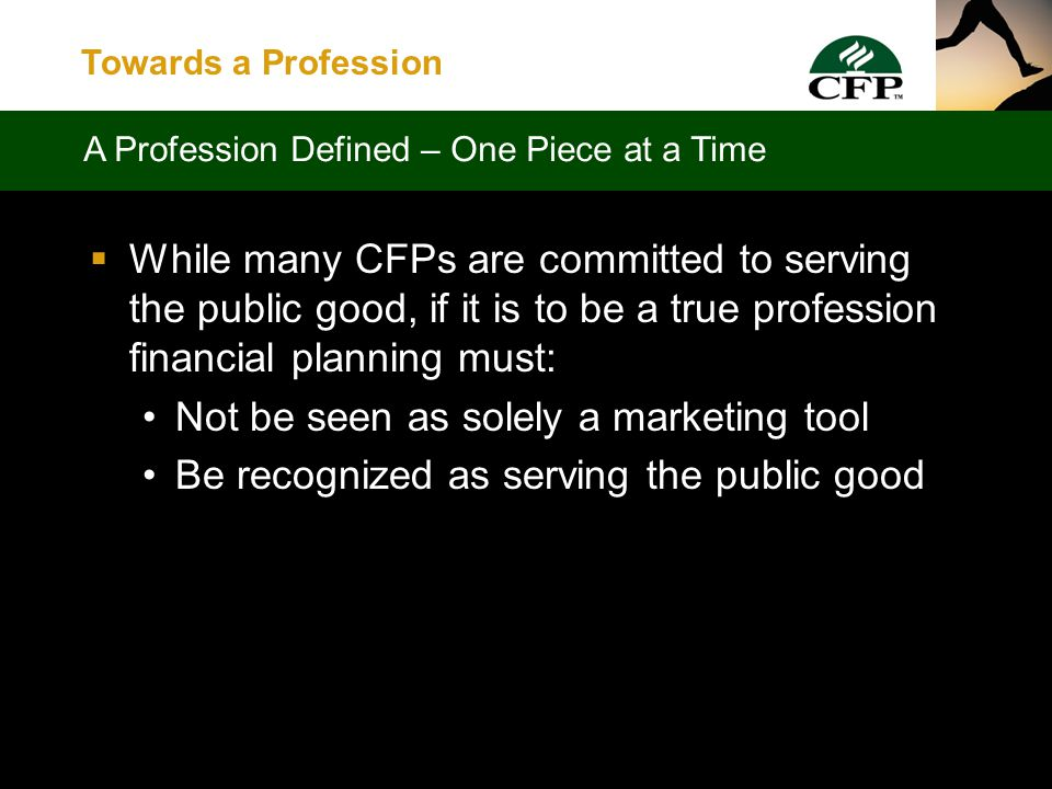 Towards a Profession  Are members of the greater CFP community committed to a kind of work which has for its prime purpose the rendering of public service .