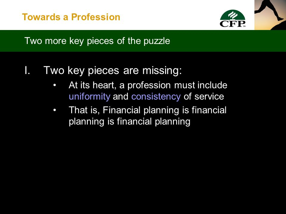 Towards a Profession  While many CFPs are committed to serving the public good, if it is to be a true profession financial planning must: Not be seen as solely a marketing tool Be recognized as serving the public good A Profession Defined – One Piece at a Time