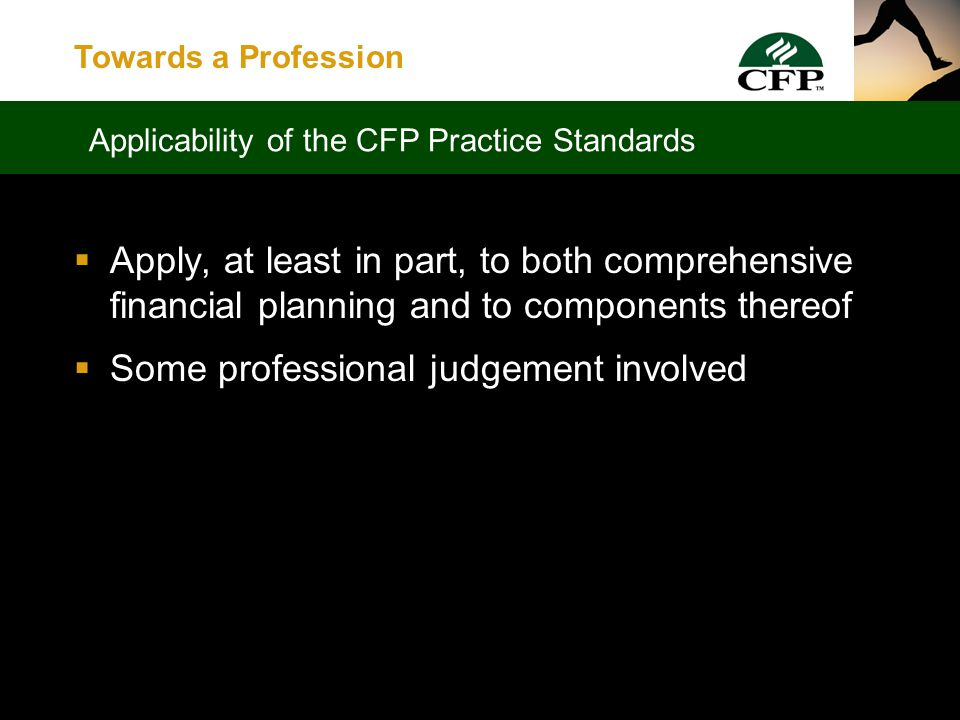 Towards a Profession  Bring together process and Code of Ethics  Serve to ensure consistency and uniformity of practice, while still leaving room for creativity and professional judgement  Assist CFP professionals by providing guidance and clarity What are CFP Practice Standards