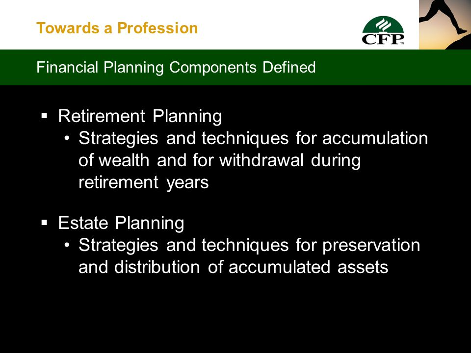 Towards a Profession  Risk Management Strategies and techniques to manage exposure to financial risk  Tax Planning Strategies and techniques to maximize present value of after-tax family net worth Financial Planning Components Defined