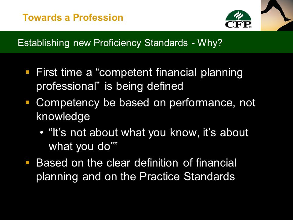 Towards a Profession  Professional Competency Analysis Project Re-evaluate the knowledge, skills and abilities required of CFP professionals Develop a new competency profile for CFP professionals Leads to a new test blueprint Sets the foundation for new pre-certification requirements Lays the groundwork for new CE requirements 4.