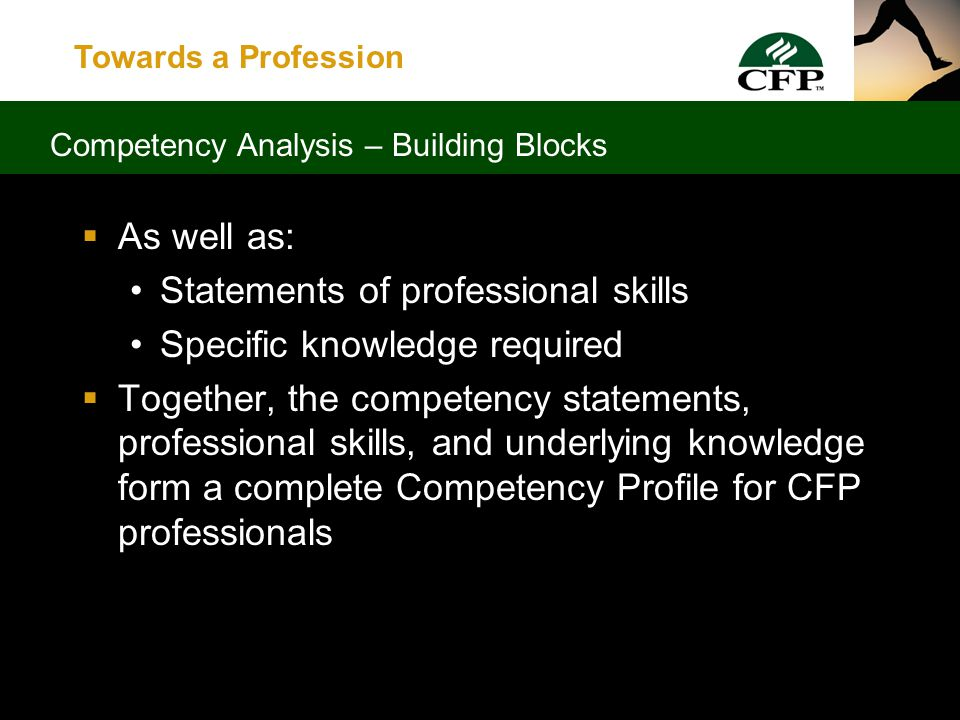 Towards a Profession  Built on the following: Definition of financial planning Statements of competency for each of six financial planning components Statements of broad-based pervasive financial planning skills not unique to specific components Competency Analysis – Building Blocks
