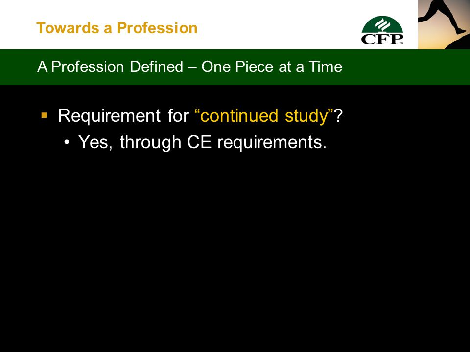 Towards a Profession  High standards of achievement and conduct maintained by force of organization and/or concerted opinion Yes, through FPSCs Examination and Ethics standards, and through enforcement of same A Profession Defined – One Piece at a Time
