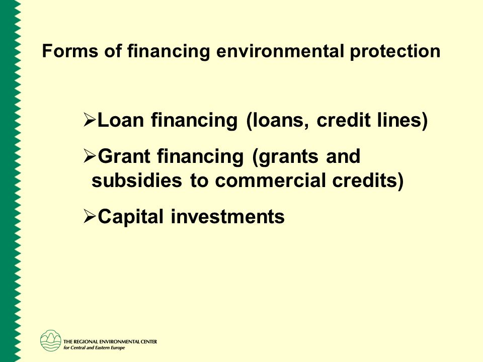 Forms of financing environmental protection  Loan financing (loans, credit lines)  Grant financing (grants and subsidies to commercial credits)  Ca