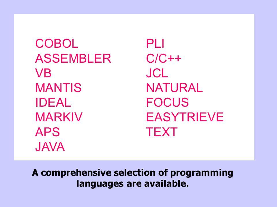COBOLPLI ASSEMBLERC/C++ VBJCL MANTISNATURAL IDEALFOCUS MARKIVEASYTRIEVE APSTEXT JAVA A comprehensive selection of programming languages are available.