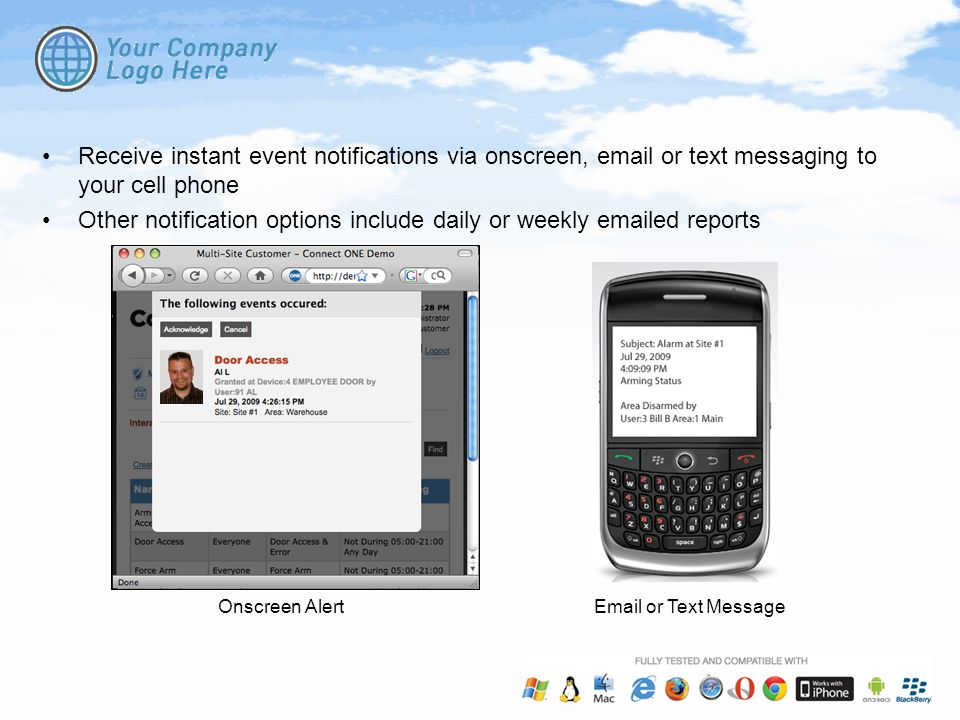 Receive instant event notifications via onscreen, email or text messaging to your cell phone Other notification options include daily or weekly emailed reports Onscreen AlertEmail or Text Message