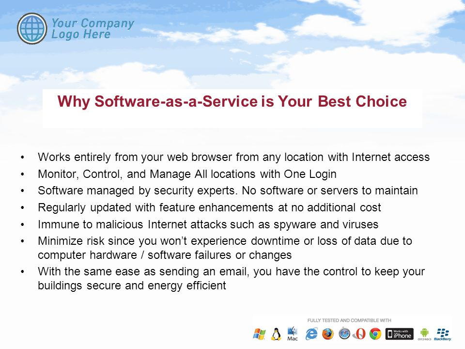 Why Software-as-a-Service is Your Best Choice Works entirely from your web browser from any location with Internet access Monitor, Control, and Manage All locations with One Login Software managed by security experts.