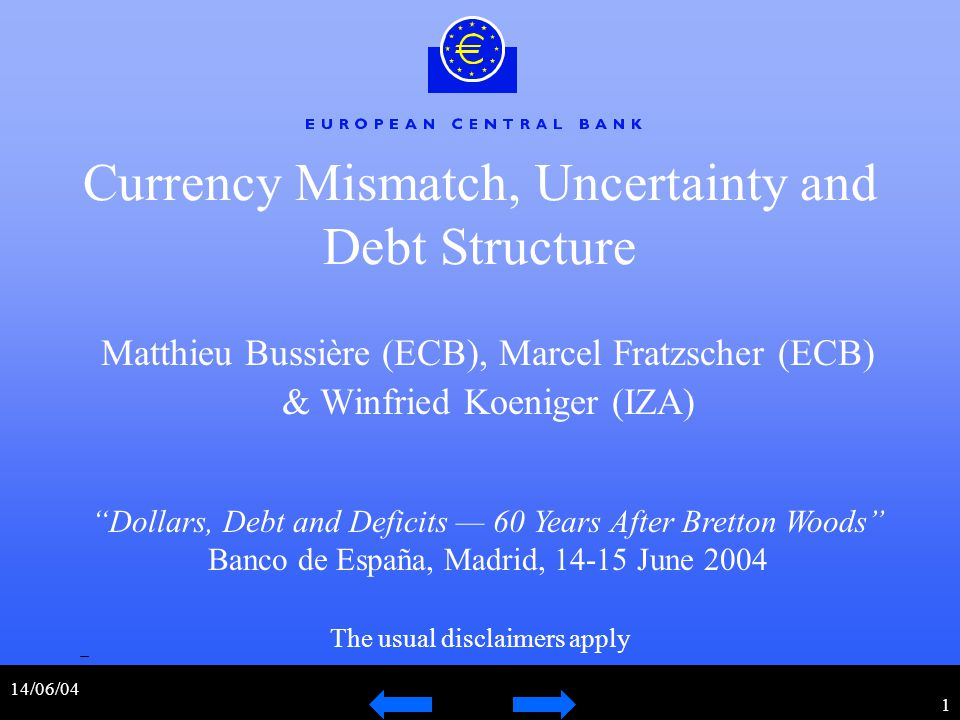 14/06/04 1 Currency Mismatch, Uncertainty and Debt Structure Matthieu Bussière (ECB), Marcel Fratzscher (ECB) & Winfried Koeniger (IZA) Dollars, Debt and Deficits — 60 Years After Bretton Woods Banco de España, Madrid, 14-15 June 2004 The usual disclaimers apply
