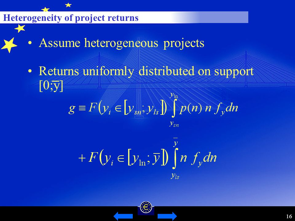 16 Heterogeneity of project returns Assume heterogeneous projects Returns uniformly distributed on support [0;y]