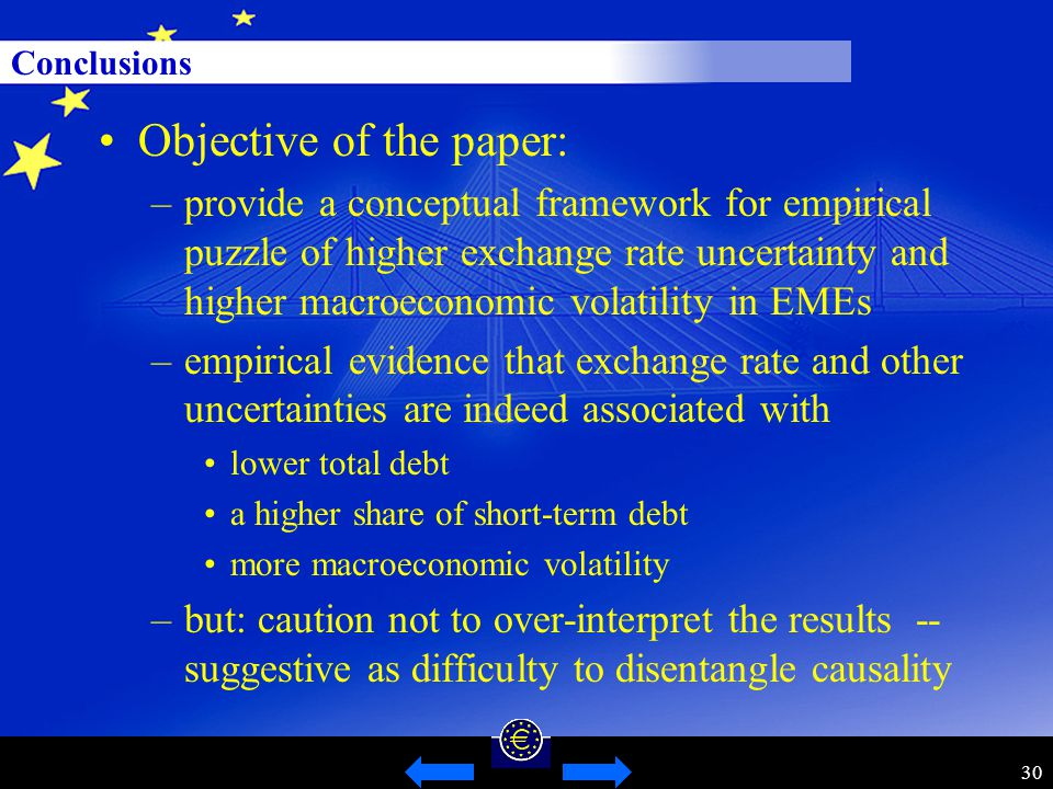 30 Conclusions Objective of the paper: –provide a conceptual framework for empirical puzzle of higher exchange rate uncertainty and higher macroeconomic volatility in EMEs –empirical evidence that exchange rate and other uncertainties are indeed associated with lower total debt a higher share of short-term debt more macroeconomic volatility –but: caution not to over-interpret the results -- suggestive as difficulty to disentangle causality