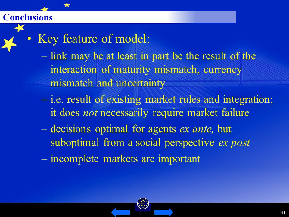31 Conclusions Key feature of model: –link may be at least in part be the result of the interaction of maturity mismatch, currency mismatch and uncertainty –i.e.