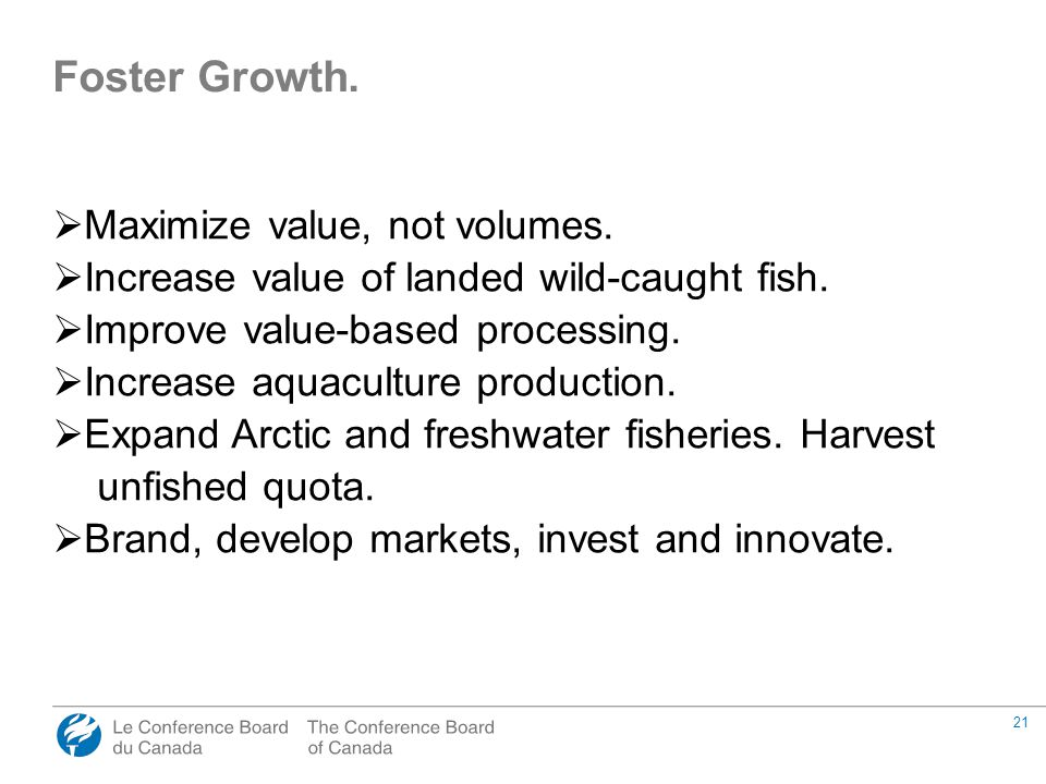 21 Foster Growth.  Maximize value, not volumes.  Increase value of landed wild-caught fish.  Improve value-based processing.  Increase aquaculture
