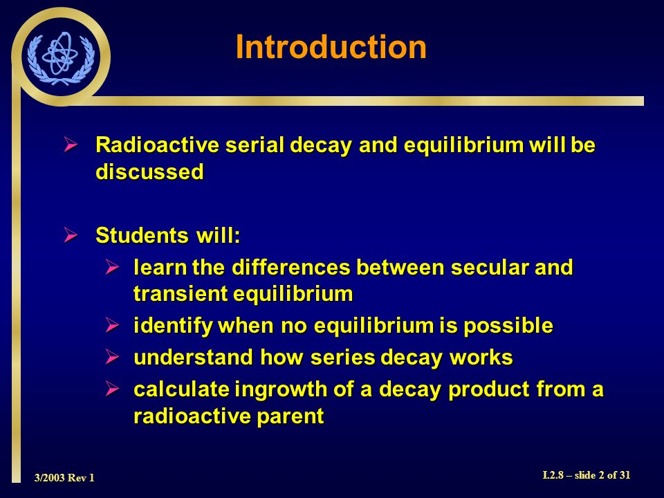 3/2003 Rev 1 I.2.8 – slide 2 of 31 Introduction  Radioactive serial decay and equilibrium will be discussed  Students will:  learn the differences between secular and transient equilibrium  identify when no equilibrium is possible  understand how series decay works  calculate ingrowth of a decay product from a radioactive parent