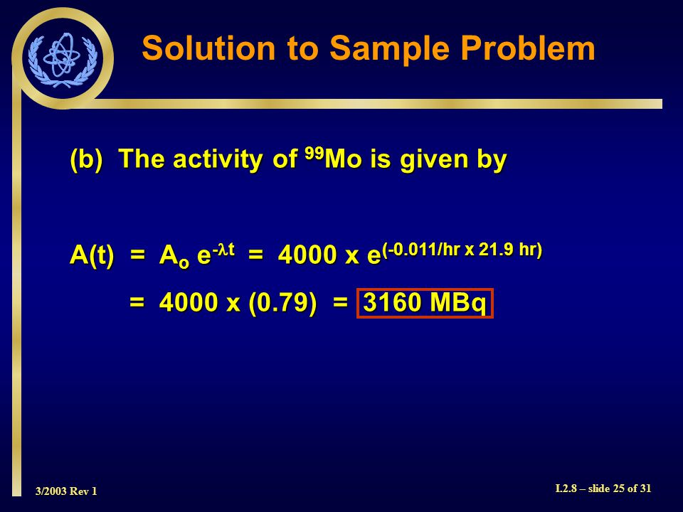 3/2003 Rev 1 I.2.8 – slide 25 of 31 (b) The activity of 99 Mo is given by A(t) = A o e - t = 4000 x e (-0.011/hr x 21.9 hr) = 4000 x (0.79) = 3160 MBq Solution to Sample Problem