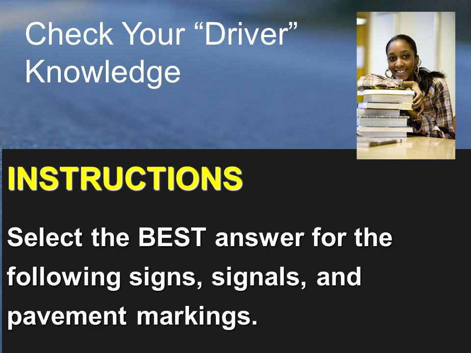 INSTRUCTIONS Select the BEST answer for the following signs, signals, and pavement markings.