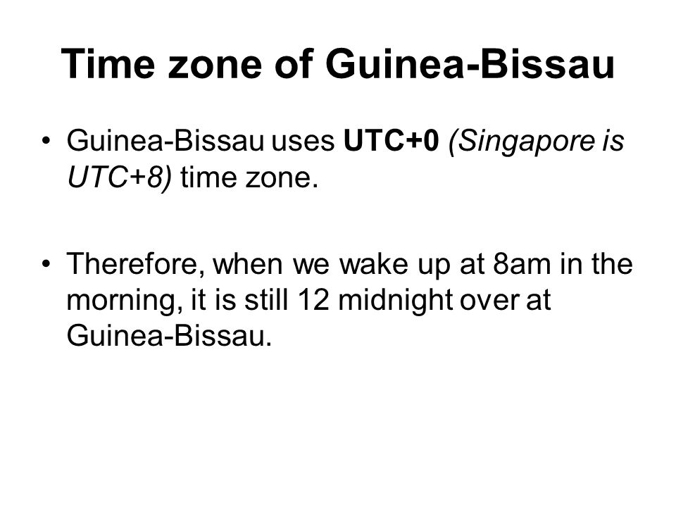Time zone of Guinea-Bissau Guinea-Bissau uses UTC+0 (Singapore is UTC+8) time zone.