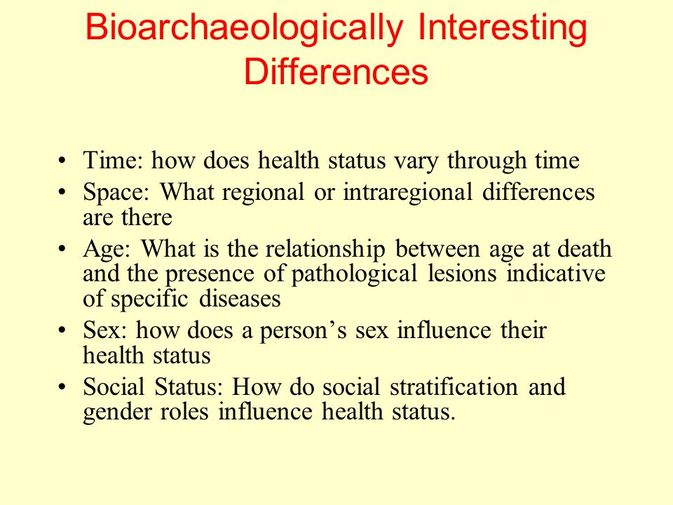 Bioarchaeologically Interesting Differences Time: how does health status vary through time Space: What regional or intraregional differences are there Age: What is the relationship between age at death and the presence of pathological lesions indicative of specific diseases Sex: how does a person's sex influence their health status Social Status: How do social stratification and gender roles influence health status.