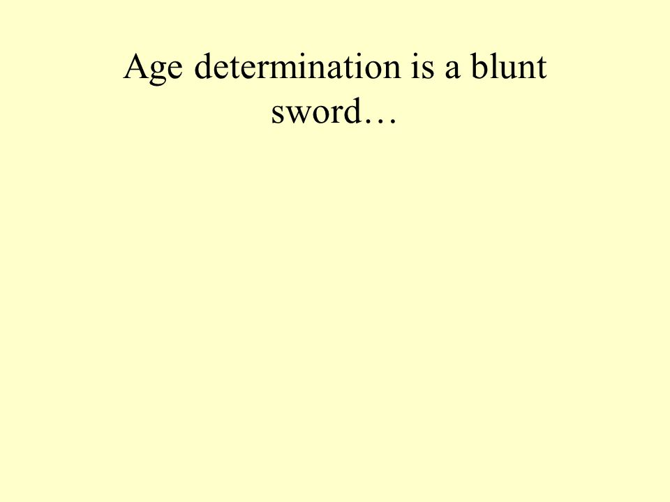 Age determination is a blunt sword…