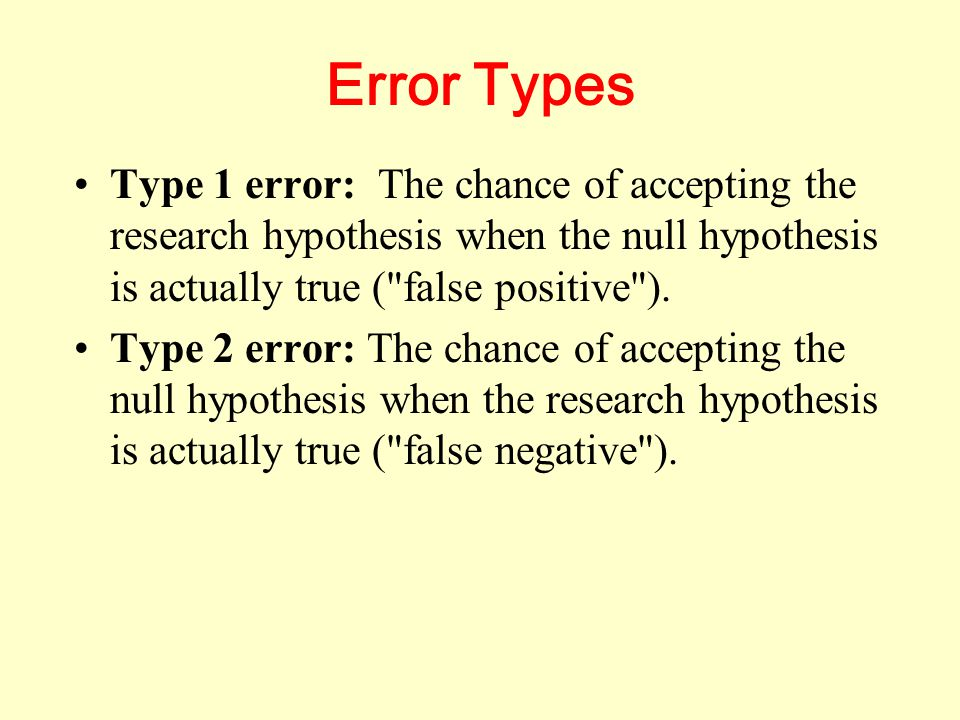 Error Types Type 1 error: The chance of accepting the research hypothesis when the null hypothesis is actually true ( false positive ).