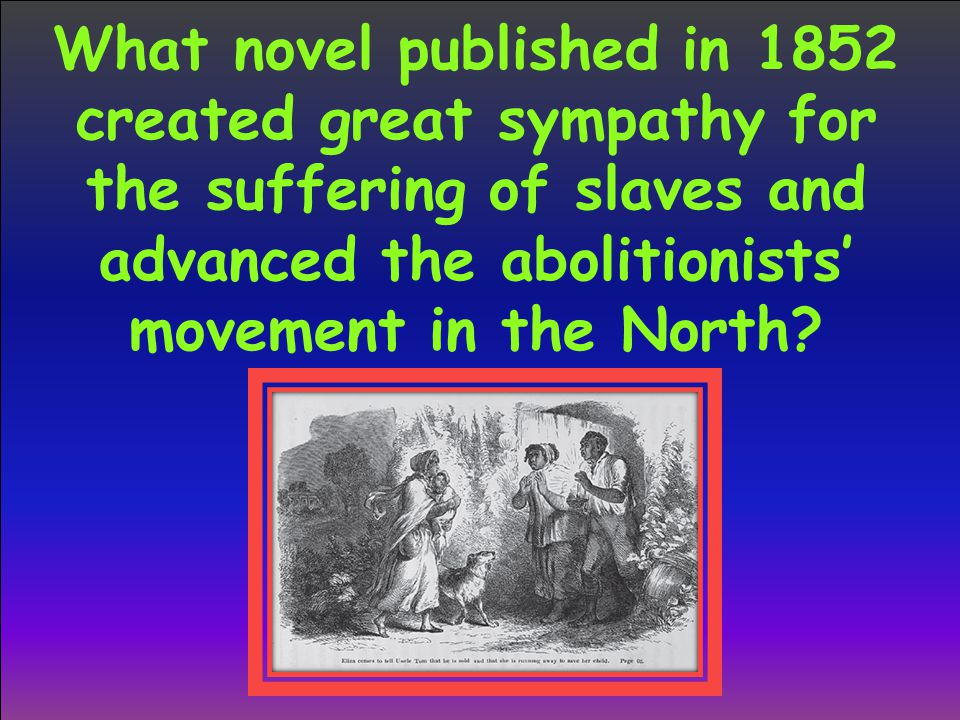 What novel published in 1852 created great sympathy for the suffering of slaves and advanced the abolitionists' movement in the North?