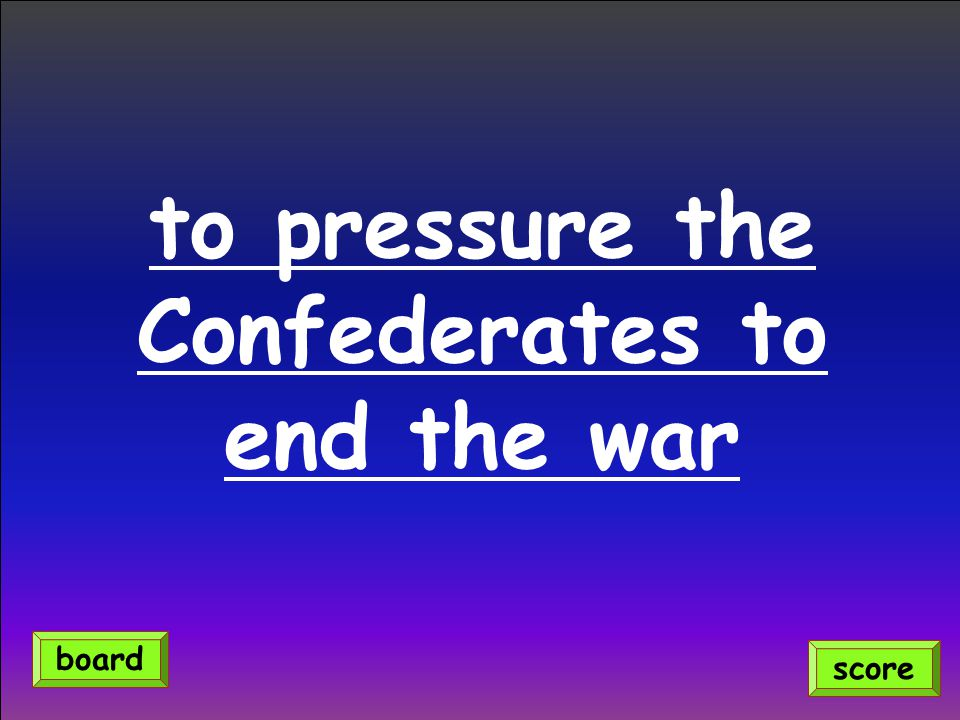 to pressure the Confederates to end the war score board