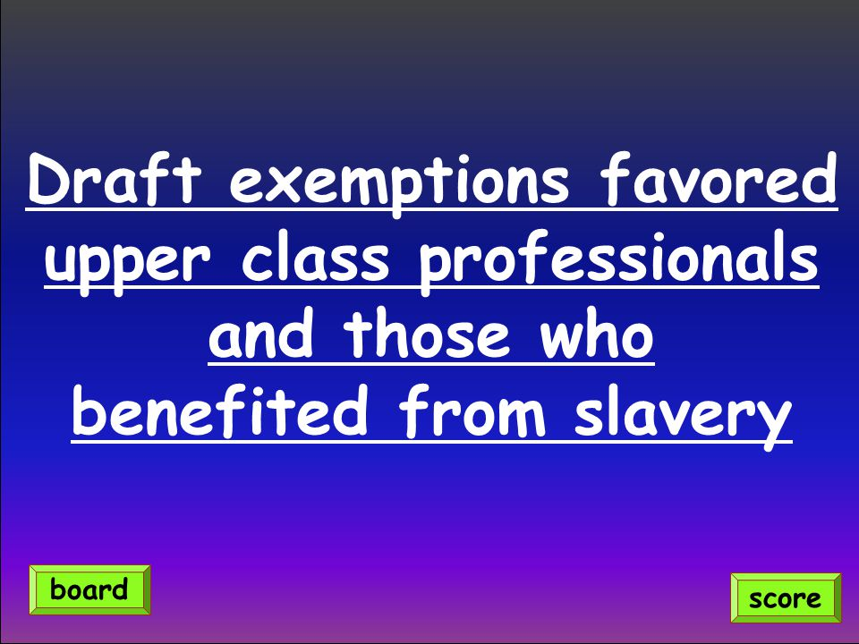Draft exemptions favored upper class professionals and those who benefited from slavery score board