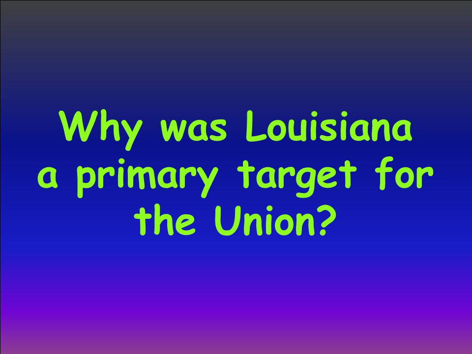 Why was Louisiana a primary target for the Union?