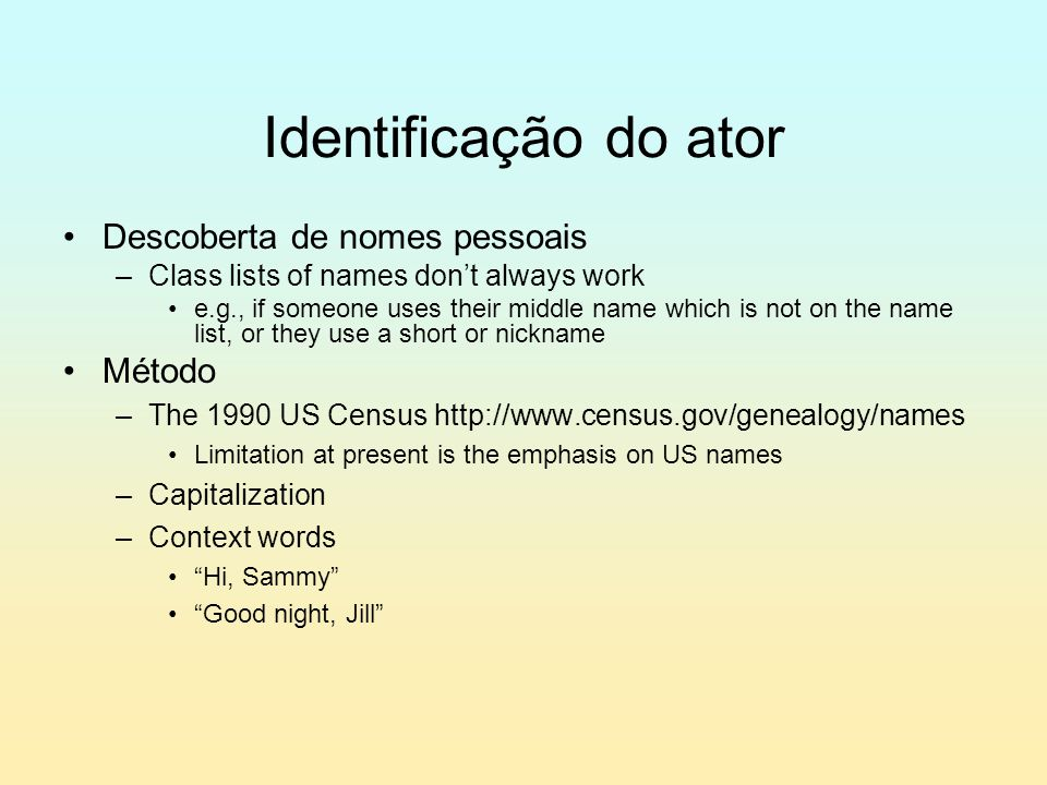 Identificação do ator Descoberta de nomes pessoais –Class lists of names don't always work e.g., if someone uses their middle name which is not on the name list, or they use a short or nickname Método –The 1990 US Census http://www.census.gov/genealogy/names Limitation at present is the emphasis on US names –Capitalization –Context words Hi, Sammy Good night, Jill